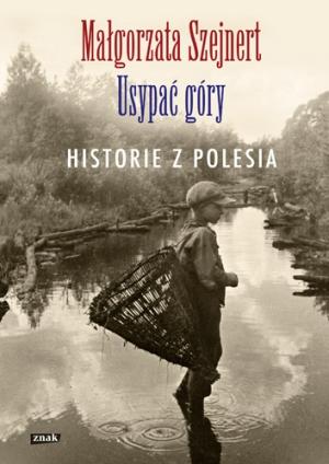 """""""Usypać góry. Historie z Polesia"""" Małgorzata Szejnert – recenzja"""