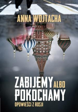 """""""Zabijemy albo pokochamy. Opowieści z Rosji"""" Anna Wojtacha – recenzja"""